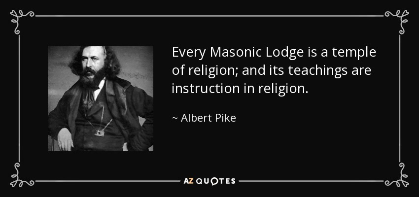 Every Masonic Lodge is a temple of religion; and its teachings are instruction in religion. - Albert Pike