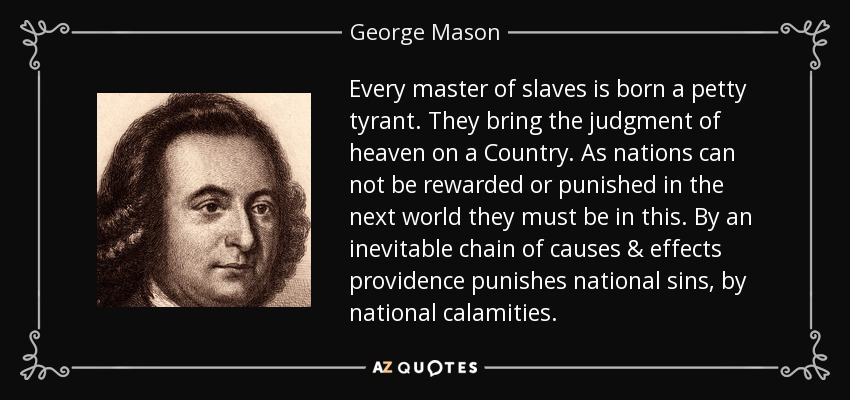 Every master of slaves is born a petty tyrant. They bring the judgment of heaven on a Country. As nations can not be rewarded or punished in the next world they must be in this. By an inevitable chain of causes & effects providence punishes national sins, by national calamities. - George Mason