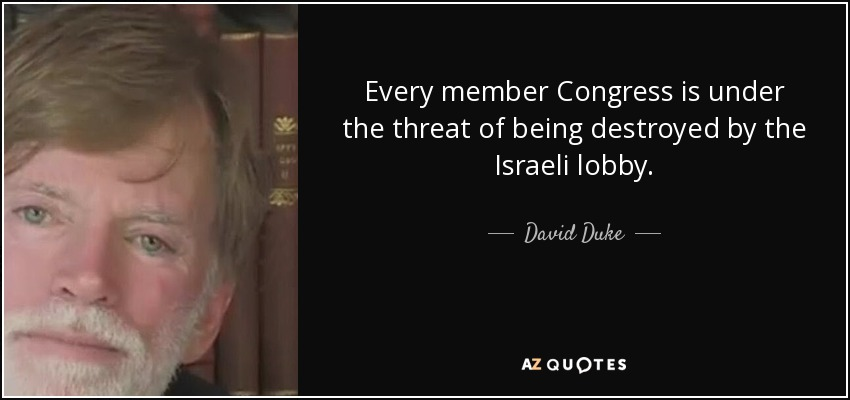 Every member Congress is under the threat of being destroyed by the Israeli lobby. - David Duke