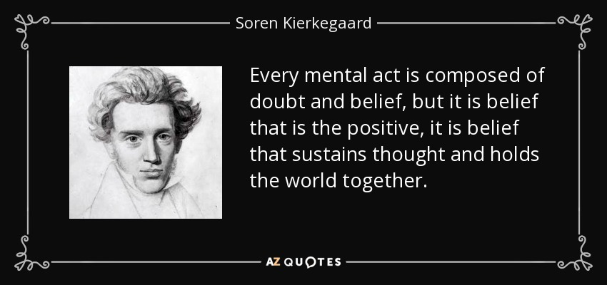 Every mental act is composed of doubt and belief, but it is belief that is the positive, it is belief that sustains thought and holds the world together. - Soren Kierkegaard