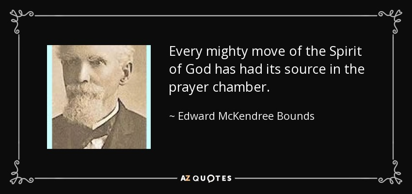 Every mighty move of the Spirit of God has had its source in the prayer chamber. - Edward McKendree Bounds