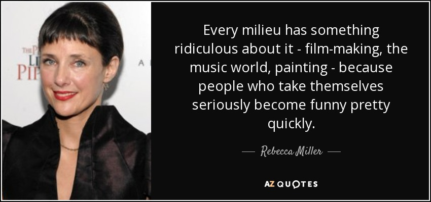 Every milieu has something ridiculous about it - film-making, the music world, painting - because people who take themselves seriously become funny pretty quickly. - Rebecca Miller