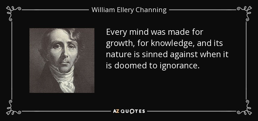Every mind was made for growth, for knowledge, and its nature is sinned against when it is doomed to ignorance. - William Ellery Channing