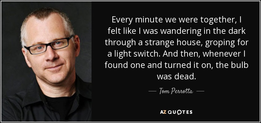 Every minute we were together, I felt like I was wandering in the dark through a strange house, groping for a light switch. And then, whenever I found one and turned it on, the bulb was dead. - Tom Perrotta