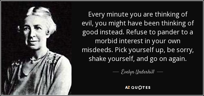 Every minute you are thinking of evil, you might have been thinking of good instead. Refuse to pander to a morbid interest in your own misdeeds. Pick yourself up, be sorry, shake yourself, and go on again. - Evelyn Underhill