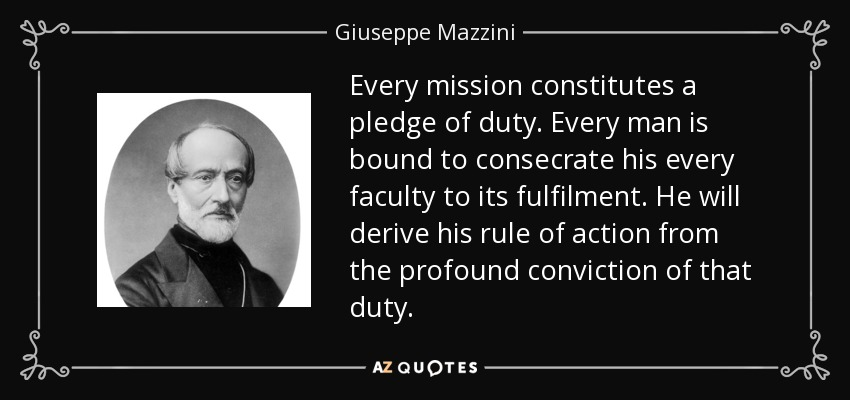Every mission constitutes a pledge of duty. Every man is bound to consecrate his every faculty to its fulfilment. He will derive his rule of action from the profound conviction of that duty. - Giuseppe Mazzini