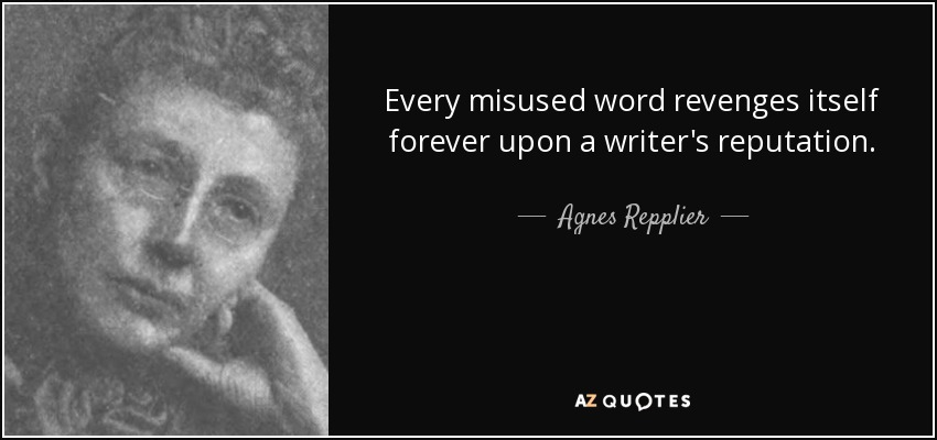 Every misused word revenges itself forever upon a writer's reputation. - Agnes Repplier