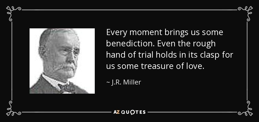 Every moment brings us some benediction. Even the rough hand of trial holds in its clasp for us some treasure of love. - J.R. Miller