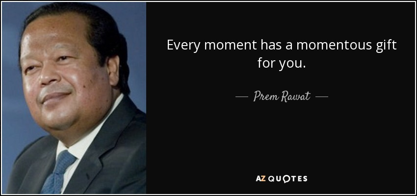 Every moment has a momentous gift for you. - Prem Rawat