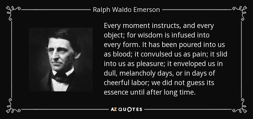 Every moment instructs, and every object; for wisdom is infused into every form. It has been poured into us as blood; it convulsed us as pain; it slid into us as pleasure; it enveloped us in dull, melancholy days, or in days of cheerful labor; we did not guess its essence until after long time. - Ralph Waldo Emerson