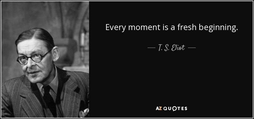 Every moment is a fresh beginning. - T. S. Eliot