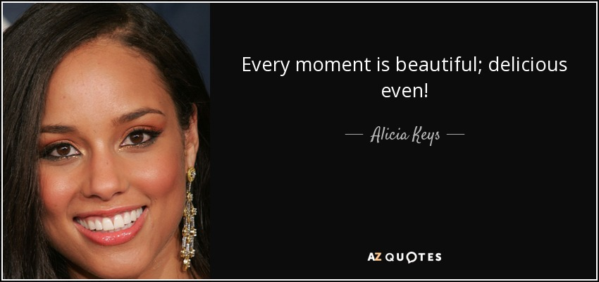 Every moment is beautiful; delicious even! - Alicia Keys