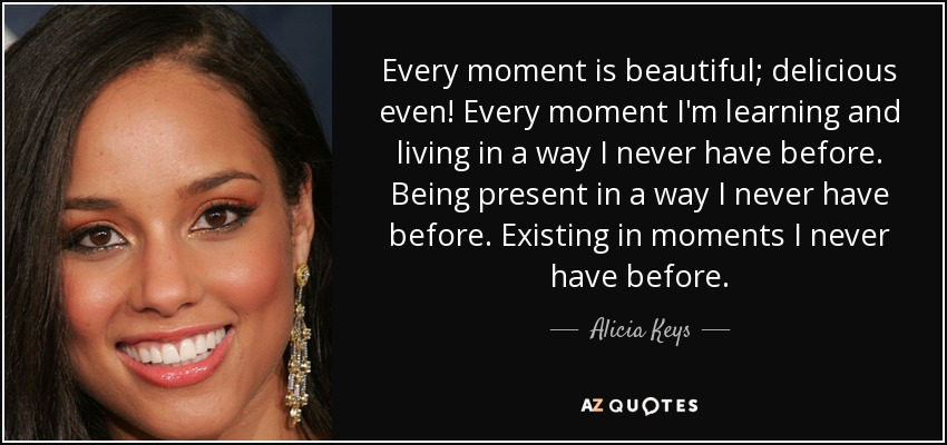 Every moment is beautiful; delicious even! Every moment I'm learning and living in a way I never have before. Being present in a way I never have before. Existing in moments I never have before. - Alicia Keys