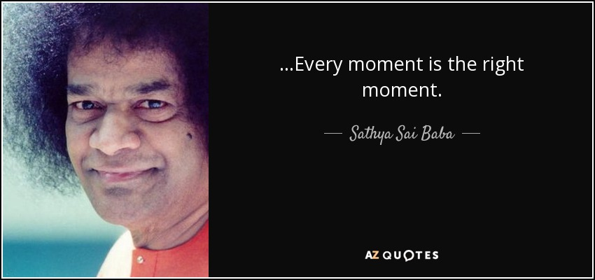 ...Every moment is the right moment. - Sathya Sai Baba