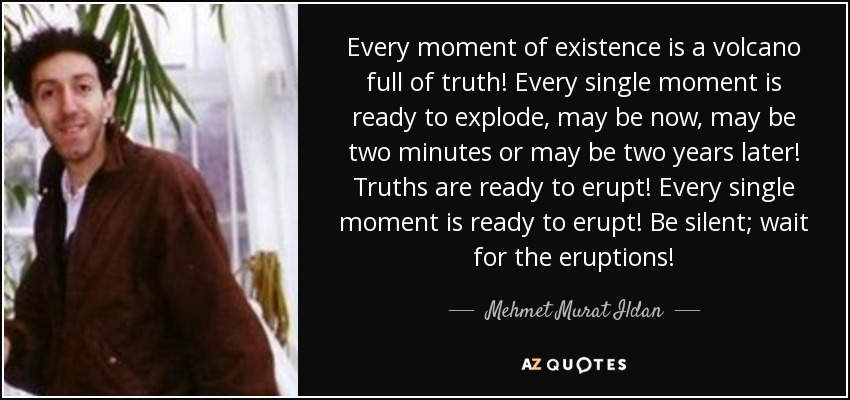 Every moment of existence is a volcano full of truth! Every single moment is ready to explode, may be now, may be two minutes or may be two years later! Truths are ready to erupt! Every single moment is ready to erupt! Be silent; wait for the eruptions! - Mehmet Murat Ildan