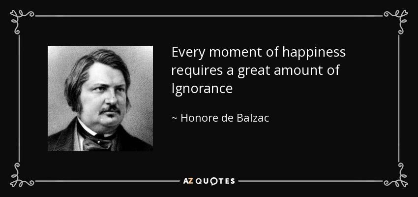 Every moment of happiness requires a great amount of Ignorance - Honore de Balzac