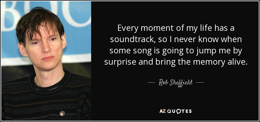 Every moment of my life has a soundtrack, so I never know when some song is going to jump me by surprise and bring the memory alive. - Rob Sheffield