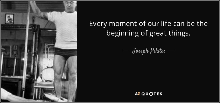 Every moment of our life can be the beginning of great things. - Joseph Pilates