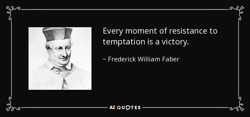 Every moment of resistance to temptation is a victory. - Frederick William Faber
