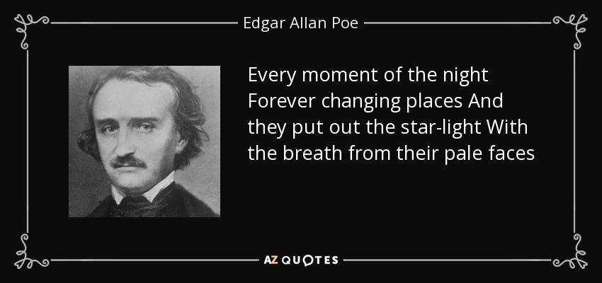 Every moment of the night Forever changing places And they put out the star-light With the breath from their pale faces - Edgar Allan Poe