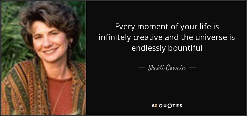 Every moment of your life is infinitely creative and the universe is endlessly bountiful - Shakti Gawain