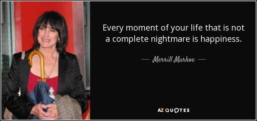 Every moment of your life that is not a complete nightmare is happiness. - Merrill Markoe