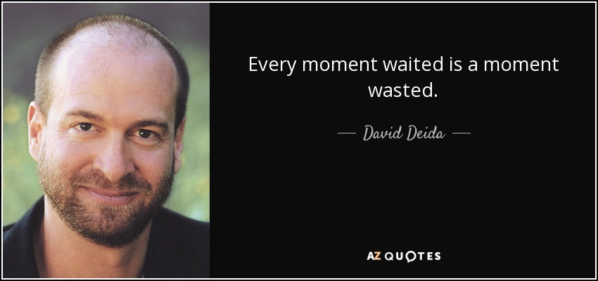 Every moment waited is a moment wasted. - David Deida