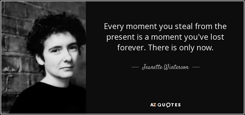 Every moment you steal from the present is a moment you've lost forever. There is only now. - Jeanette Winterson