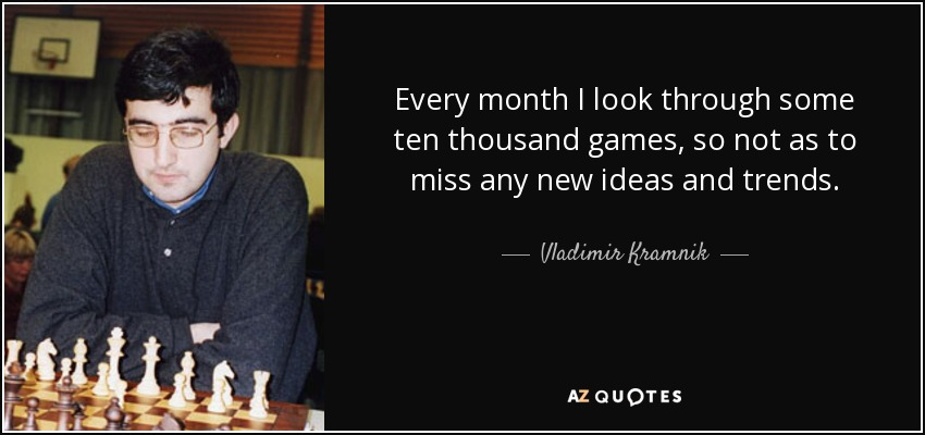 Every month I look through some ten thousand games, so not as to miss any new ideas and trends. - Vladimir Kramnik