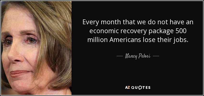 Every month that we do not have an economic recovery package 500 million Americans lose their jobs. - Nancy Pelosi