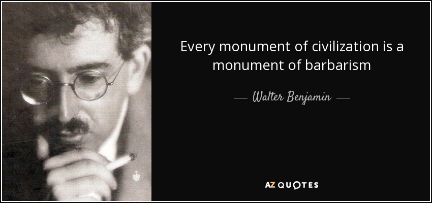 Every monument of civilization is a monument of barbarism - Walter Benjamin