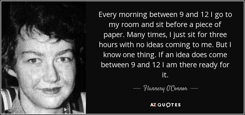 Every morning between 9 and 12 I go to my room and sit before a piece of paper. Many times, I just sit for three hours with no ideas coming to me. But I know one thing. If an idea does come between 9 and 12 I am there ready for it. - Flannery O'Connor