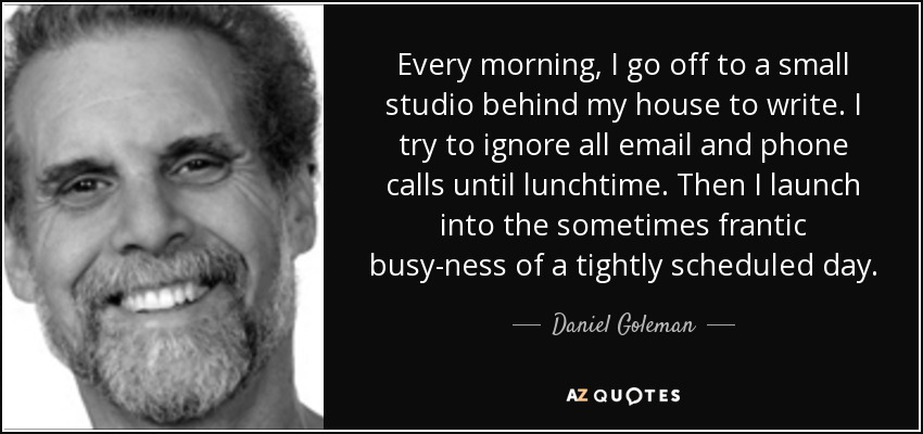 Every morning, I go off to a small studio behind my house to write. I try to ignore all email and phone calls until lunchtime. Then I launch into the sometimes frantic busy-ness of a tightly scheduled day. - Daniel Goleman