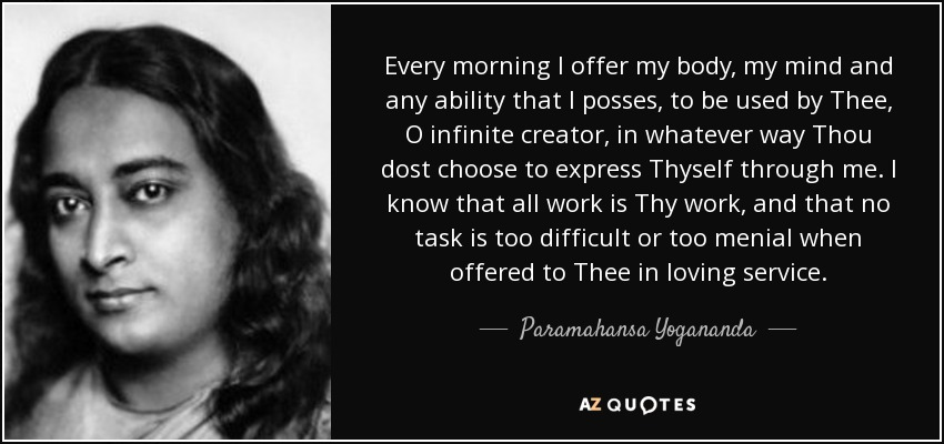 Every morning I offer my body, my mind and any ability that I posses, to be used by Thee, O infinite creator, in whatever way Thou dost choose to express Thyself through me. I know that all work is Thy work, and that no task is too difficult or too menial when offered to Thee in loving service. - Paramahansa Yogananda