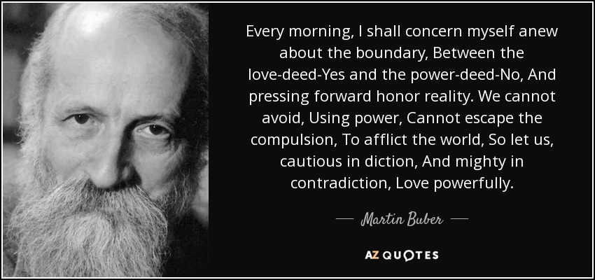 Every morning, I shall concern myself anew about the boundary, Between the love-deed-Yes and the power-deed-No, And pressing forward honor reality. We cannot avoid, Using power, Cannot escape the compulsion, To afflict the world, So let us, cautious in diction, And mighty in contradiction, Love powerfully. - Martin Buber