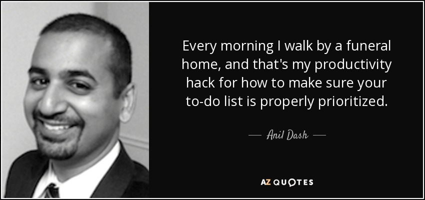 Every morning I walk by a funeral home, and that's my productivity hack for how to make sure your to-do list is properly prioritized. - Anil Dash