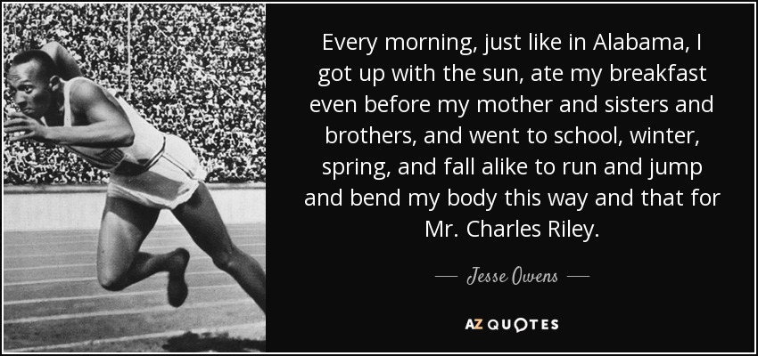 Every morning, just like in Alabama, I got up with the sun, ate my breakfast even before my mother and sisters and brothers, and went to school, winter, spring, and fall alike to run and jump and bend my body this way and that for Mr. Charles Riley. - Jesse Owens