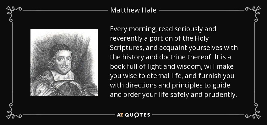 Every morning, read seriously and reverently a portion of the Holy Scriptures, and acquaint yourselves with the history and doctrine thereof. It is a book full of light and wisdom, will make you wise to eternal life, and furnish you with directions and principles to guide and order your life safely and prudently. - Matthew Hale