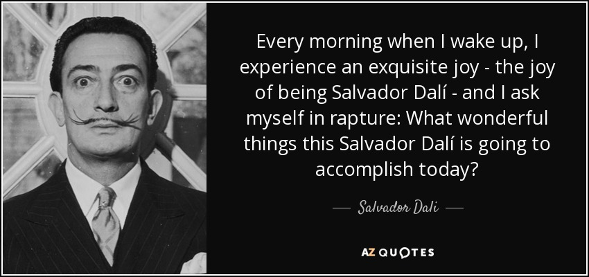 Every morning when I wake up, I experience an exquisite joy - the joy of being Salvador Dalí - and I ask myself in rapture: What wonderful things this Salvador Dalí is going to accomplish today? - Salvador Dali