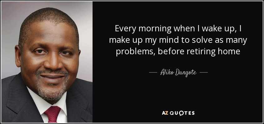 Every morning when I wake up, I make up my mind to solve as many problems, before retiring home - Aliko Dangote