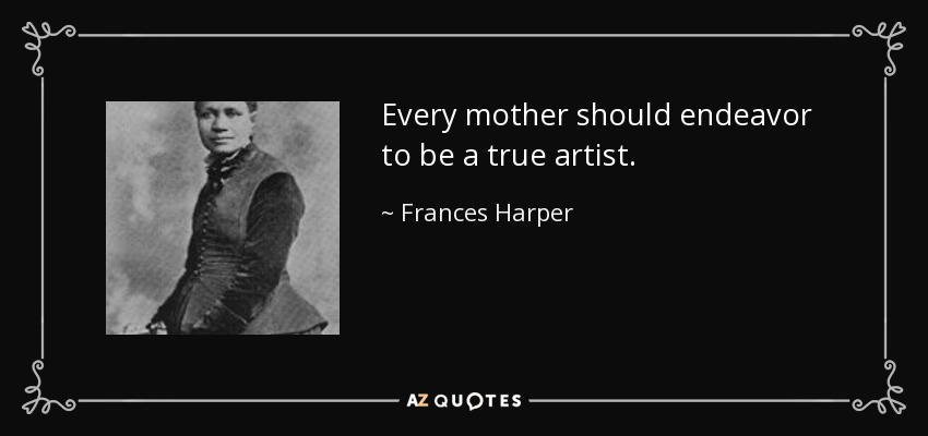 Every mother should endeavor to be a true artist. - Frances Harper