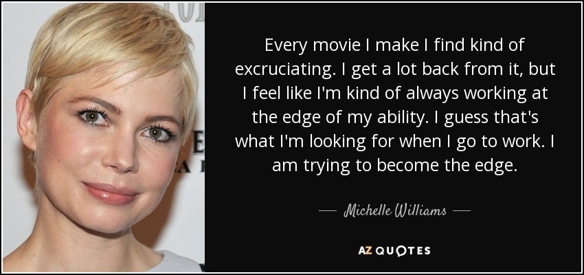 Every movie I make I find kind of excruciating. I get a lot back from it, but I feel like I'm kind of always working at the edge of my ability. I guess that's what I'm looking for when I go to work. I am trying to become the edge. - Michelle Williams