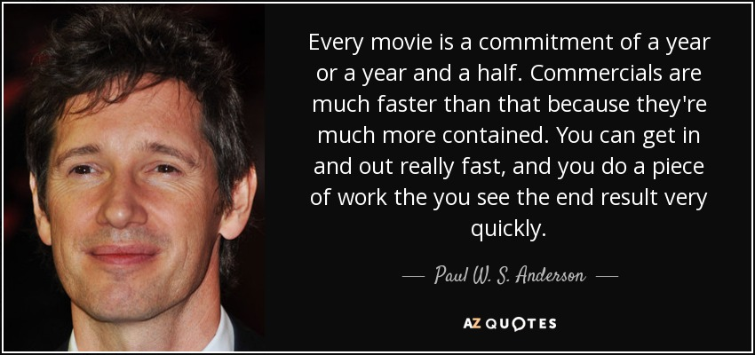 Every movie is a commitment of a year or a year and a half. Commercials are much faster than that because they're much more contained. You can get in and out really fast, and you do a piece of work the you see the end result very quickly. - Paul W. S. Anderson