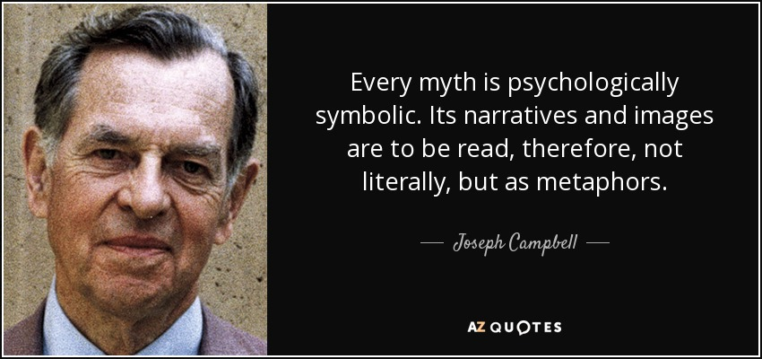 Every myth is psychologically symbolic. Its narratives and images are to be read, therefore, not literally, but as metaphors. - Joseph Campbell