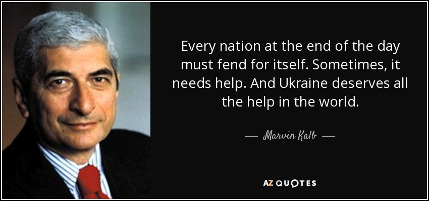 Every nation at the end of the day must fend for itself. Sometimes, it needs help. And Ukraine deserves all the help in the world. - Marvin Kalb