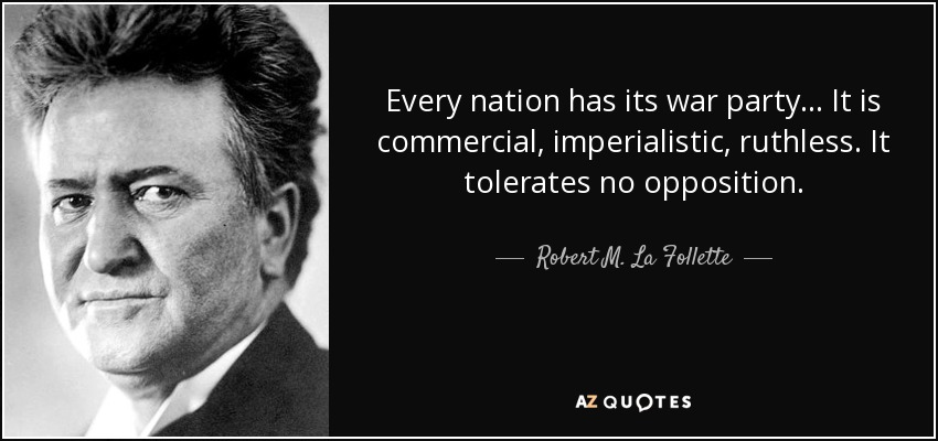 Every nation has its war party... It is commercial, imperialistic, ruthless. It tolerates no opposition. - Robert M. La Follette, Sr.