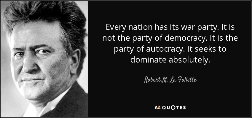 Every nation has its war party. It is not the party of democracy. It is the party of autocracy. It seeks to dominate absolutely. - Robert M. La Follette, Sr.