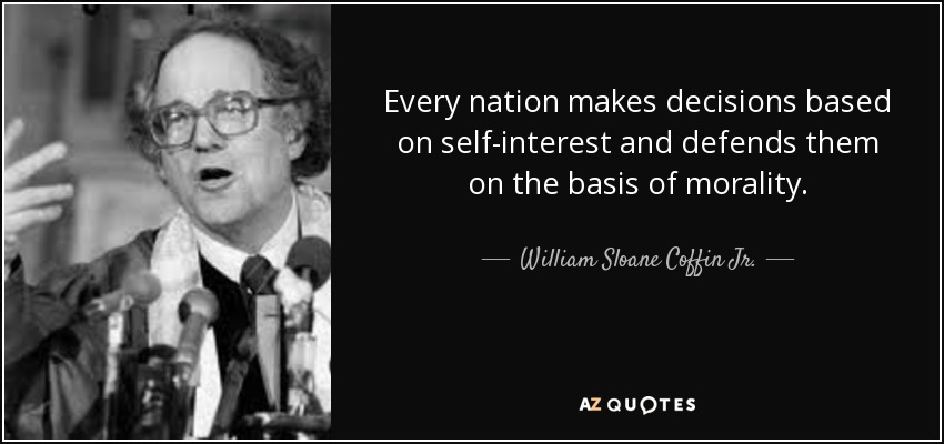 Every nation makes decisions based on self-interest and defends them on the basis of morality. - William Sloane Coffin