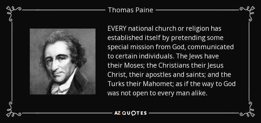 EVERY national church or religion has established itself by pretending some special mission from God, communicated to certain individuals. The Jews have their Moses; the Christians their Jesus Christ, their apostles and saints; and the Turks their Mahomet; as if the way to God was not open to every man alike. - Thomas Paine