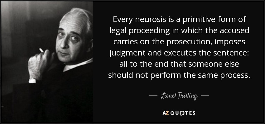 Every neurosis is a primitive form of legal proceeding in which the accused carries on the prosecution, imposes judgment and executes the sentence: all to the end that someone else should not perform the same process. - Lionel Trilling